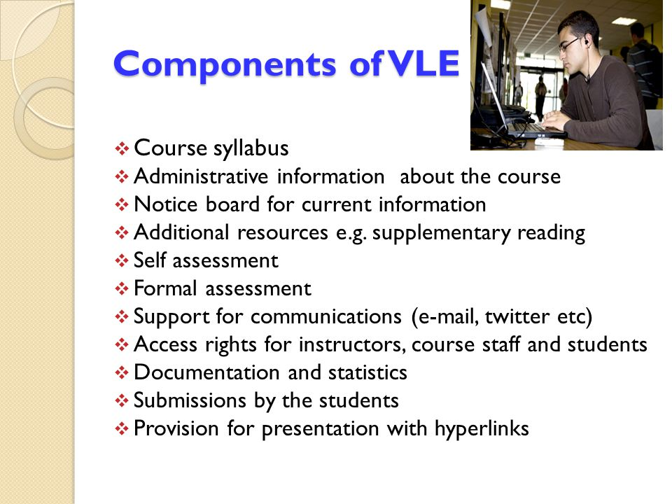 Components of VLE  Course syllabus  Administrative information about the course  Notice board for current information  Additional resources e.g. s