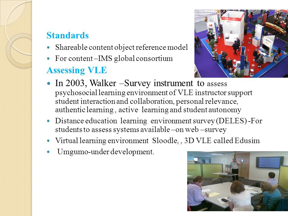 Standards Shareable content object reference model For content –IMS global consortium Assessing VLE In 2003, Walker –Survey instrument to assess psych