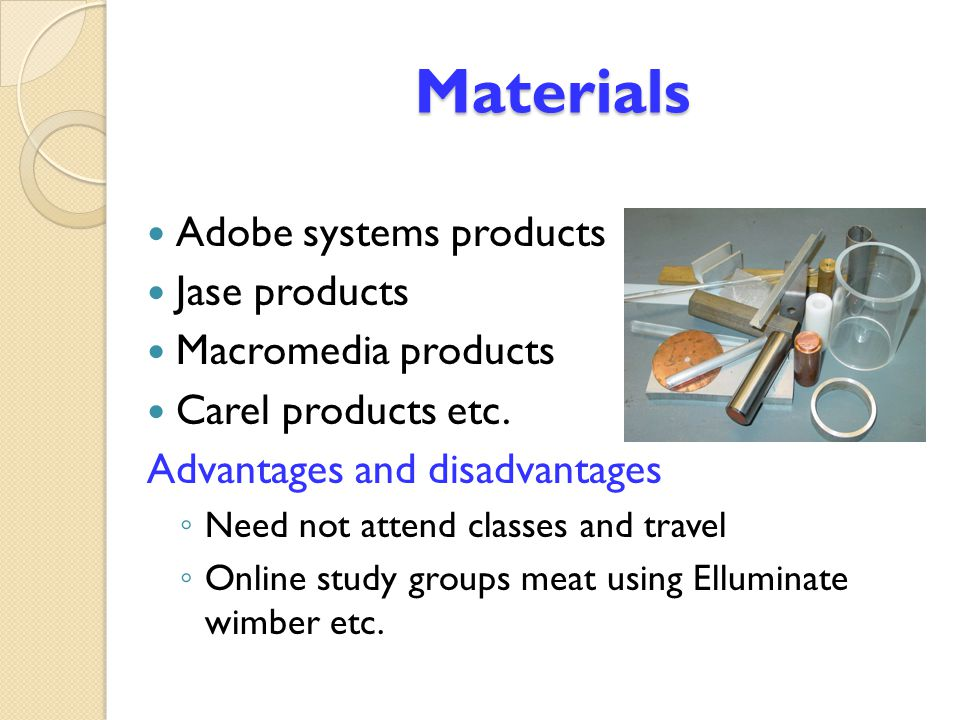 Materials Materials Adobe systems products Jase products Macromedia products Carel products etc. Advantages and disadvantages ◦ Need not attend classe