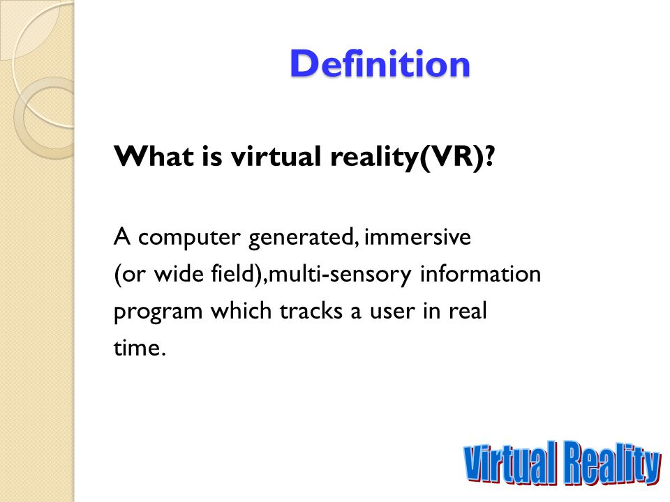 Definition What is virtual reality(VR)? A computer generated, immersive (or wide field),multi-sensory information program which tracks a user in real