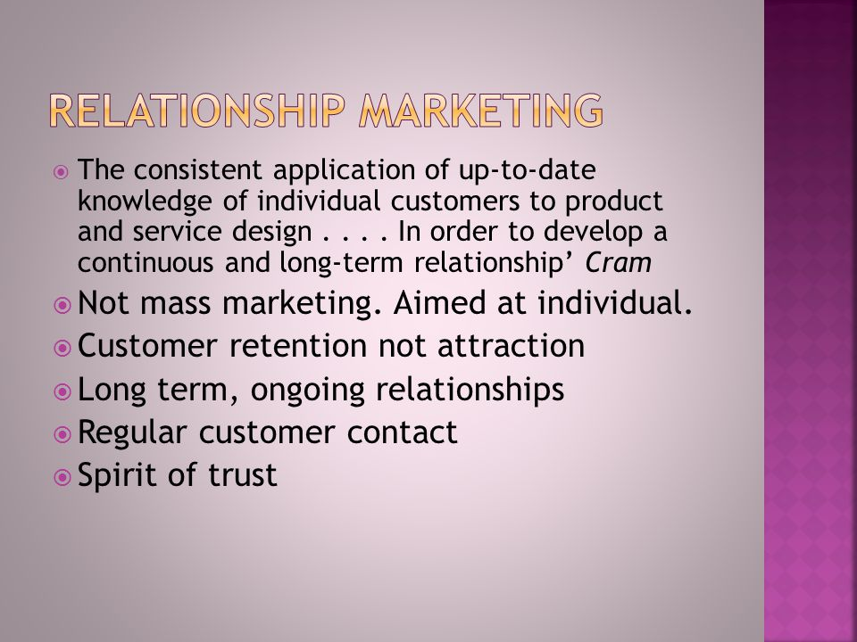  Need for long term relationships  UACCA - 'expensive' in promotional terms  Build sales to existing customers  Improving service quality  Auditing the fulfilment of customer needs  Cause a cultural change to a marketing orientation - Marketing Myopia Levitt (1960)