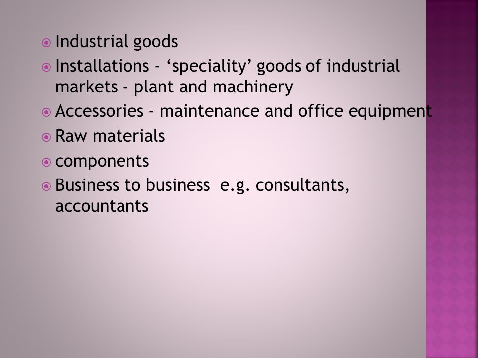  Convenience goods - little effort, relatively inexpensive  Shopping goods - e.g 'white goods', DIY equipment, more expensive, infrequent  Speciality goods - extensive search e.g Jewellery, gourmet food  Unsought goods - e.g.