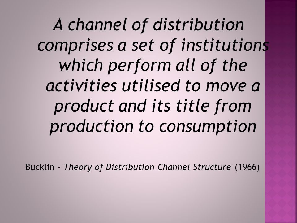  Bucklin's definition of distribution  Today's system of exchange  Channel intermediaries  Six basic channel decisions  Selection consideration  Potential Influence Strategies - Frazier and Sheth (1989)  Frequencies of use of influence strategies - Frazier and Summers (1984)