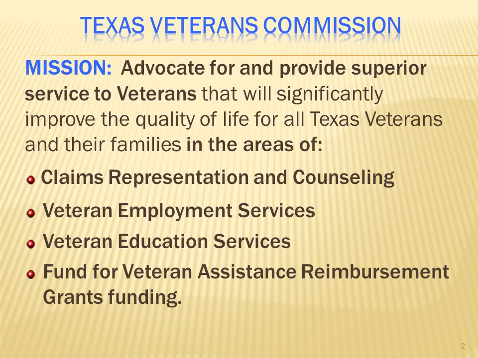 MISSION: Advocate for and provide superior service to Veterans that will significantly improve the quality of life for all Texas Veterans and their families in the areas of: Claims Representation and Counseling Veteran Employment Services Veteran Education Services Fund for Veteran Assistance Reimbursement Grants funding.