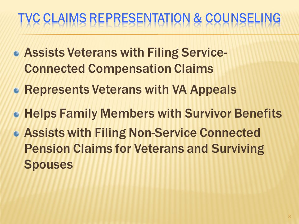 Assists Veterans with Filing Service- Connected Compensation Claims Represents Veterans with VA Appeals Helps Family Members with Survivor Benefits Assists with Filing Non-Service Connected Pension Claims for Veterans and Surviving Spouses 3