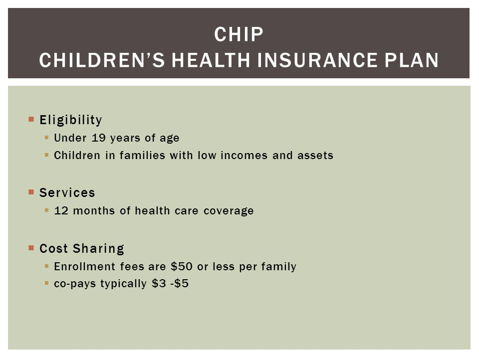  Eligibility  Under 19 years of age  Children in families with low incomes and assets  Services  12 months of health care coverage  Cost Sharing