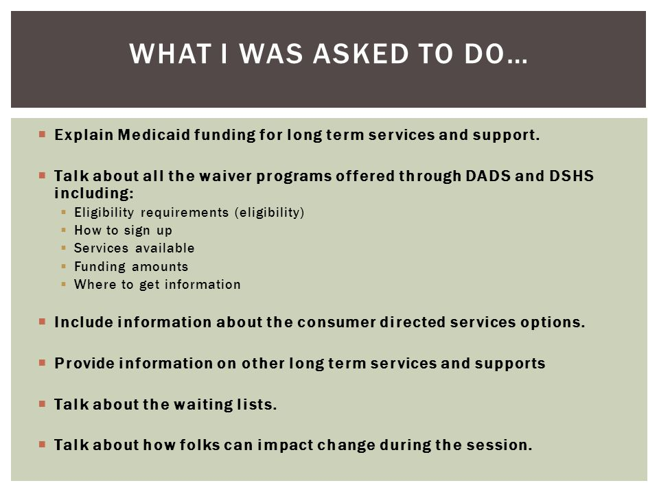  Explain Medicaid funding for long term services and support.  Talk about all the waiver programs offered through DADS and DSHS including:  Eligibi
