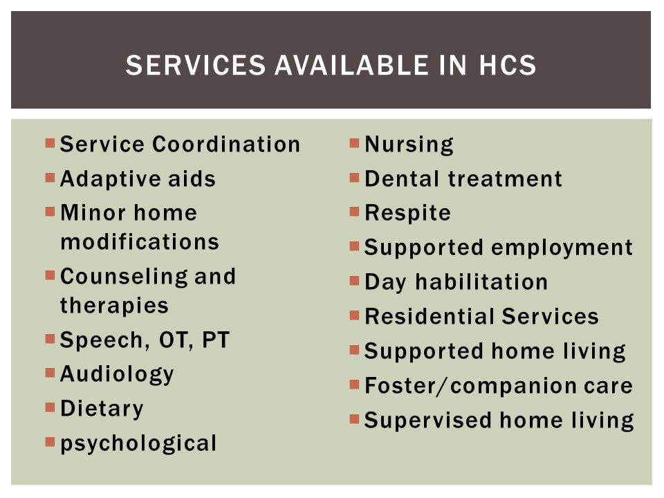  Service Coordination  Adaptive aids  Minor home modifications  Counseling and therapies  Speech, OT, PT  Audiology  Dietary  psychological 