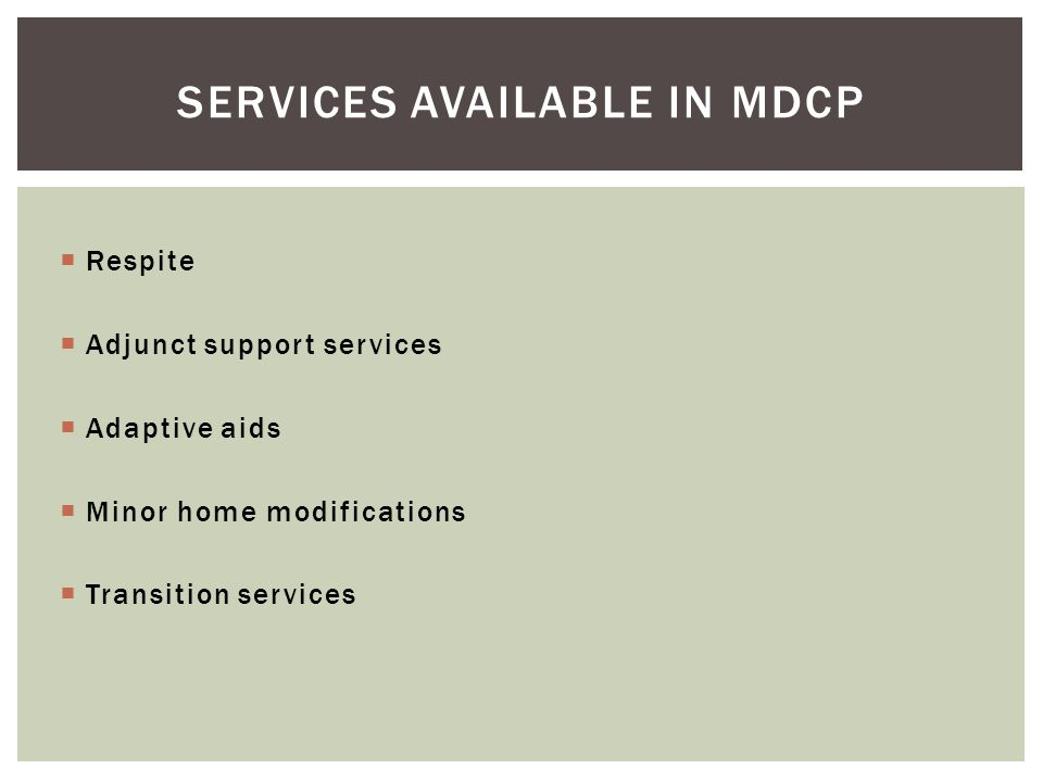  Respite  Adjunct support services  Adaptive aids  Minor home modifications  Transition services SERVICES AVAILABLE IN MDCP