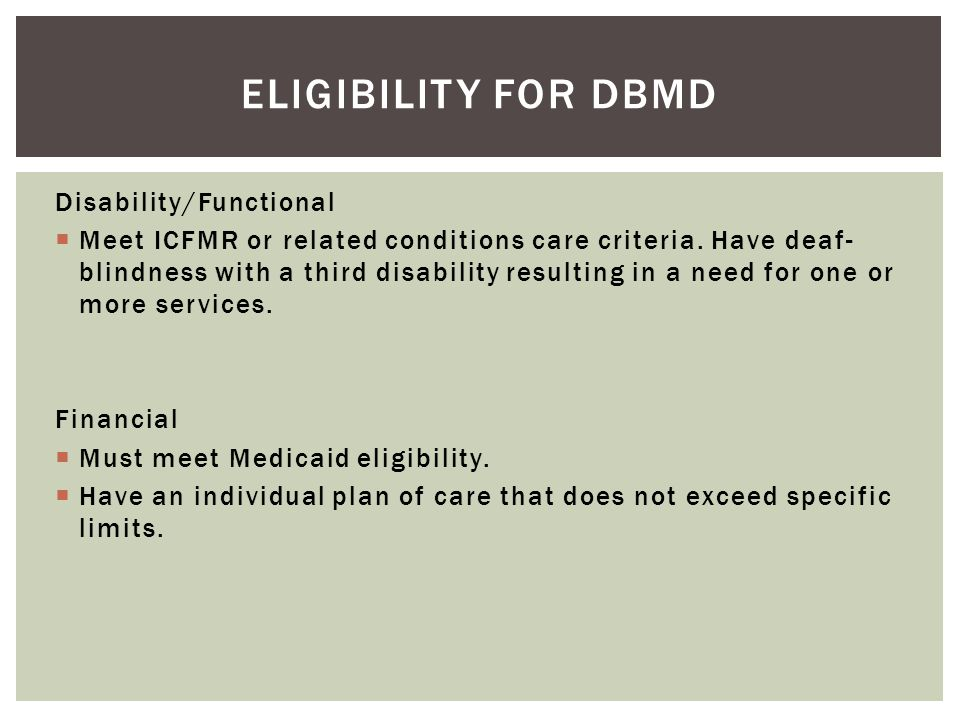 Disability/Functional  Meet ICFMR or related conditions care criteria. Have deaf- blindness with a third disability resulting in a need for one or mo