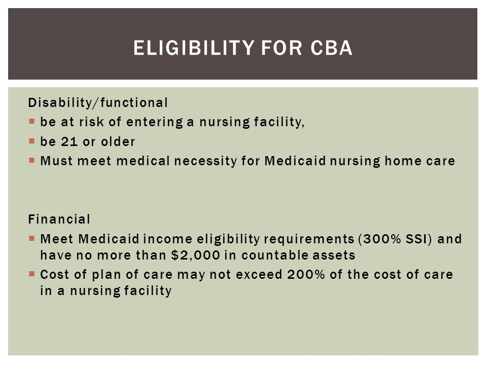 Disability/functional  be at risk of entering a nursing facility,  be 21 or older  Must meet medical necessity for Medicaid nursing home care Finan