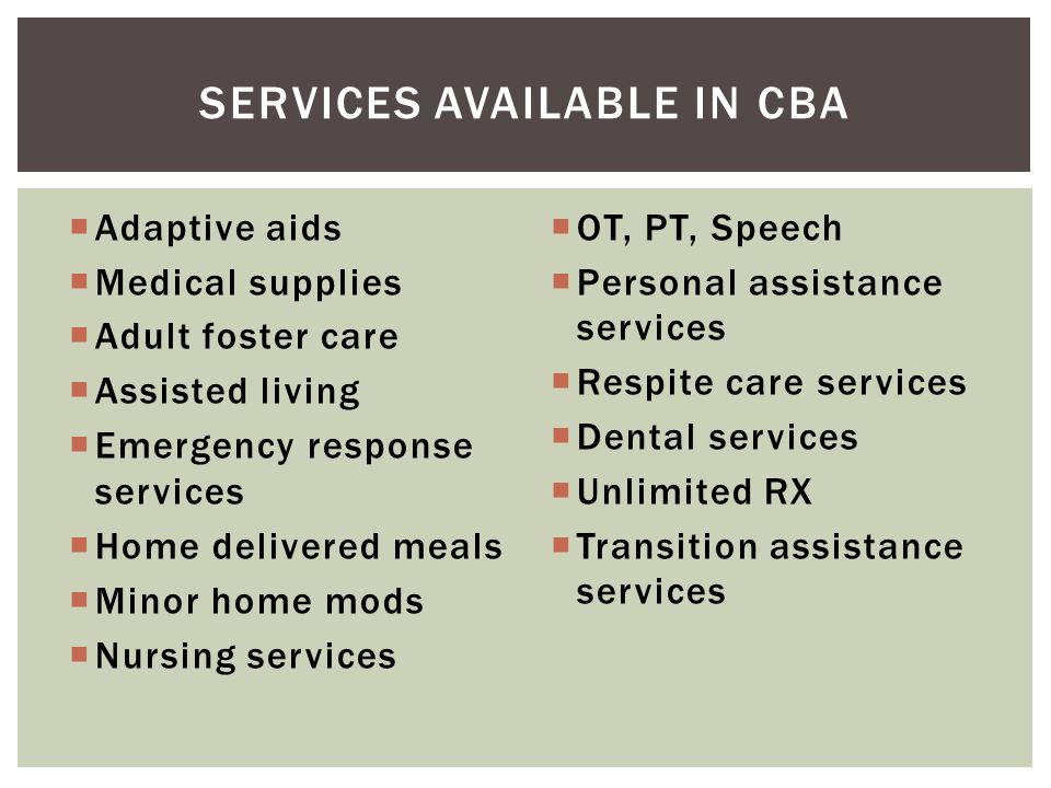  Adaptive aids  Medical supplies  Adult foster care  Assisted living  Emergency response services  Home delivered meals  Minor home mods  Nurs