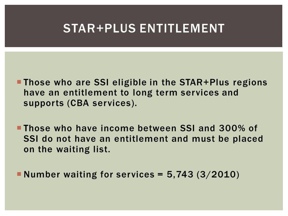  Those who are SSI eligible in the STAR+Plus regions have an entitlement to long term services and supports (CBA services).  Those who have income b