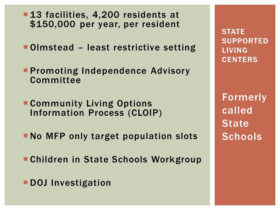  13 facilities, 4,200 residents at $150,000 per year, per resident  Olmstead – least restrictive setting  Promoting Independence Advisory Committee