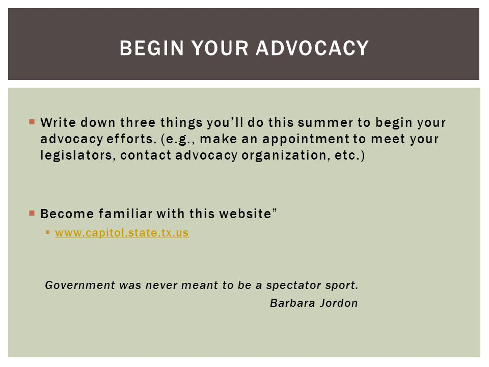  Write down three things you'll do this summer to begin your advocacy efforts. (e.g., make an appointment to meet your legislators, contact advocacy