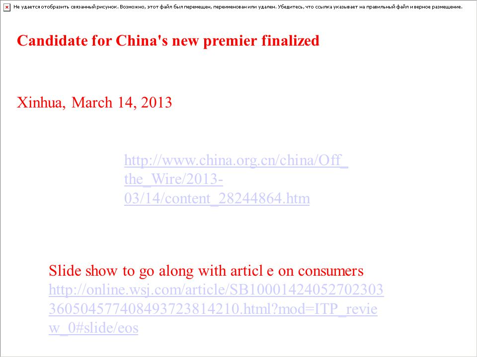 http://www.china.org.cn/china/Off_ the_Wire/2013- 03/14/content_28244864.htm Candidate for China s new premier finalized Xinhua, March 14, 2013 Slide show to go along with articl e on consumers http://online.wsj.com/article/SB10001424052702303 360504577408493723814210.html?mod=ITP_revie w_0#slide/eos http://online.wsj.com/article/SB10001424052702303 360504577408493723814210.html?mod=ITP_revie w_0#slide/eos