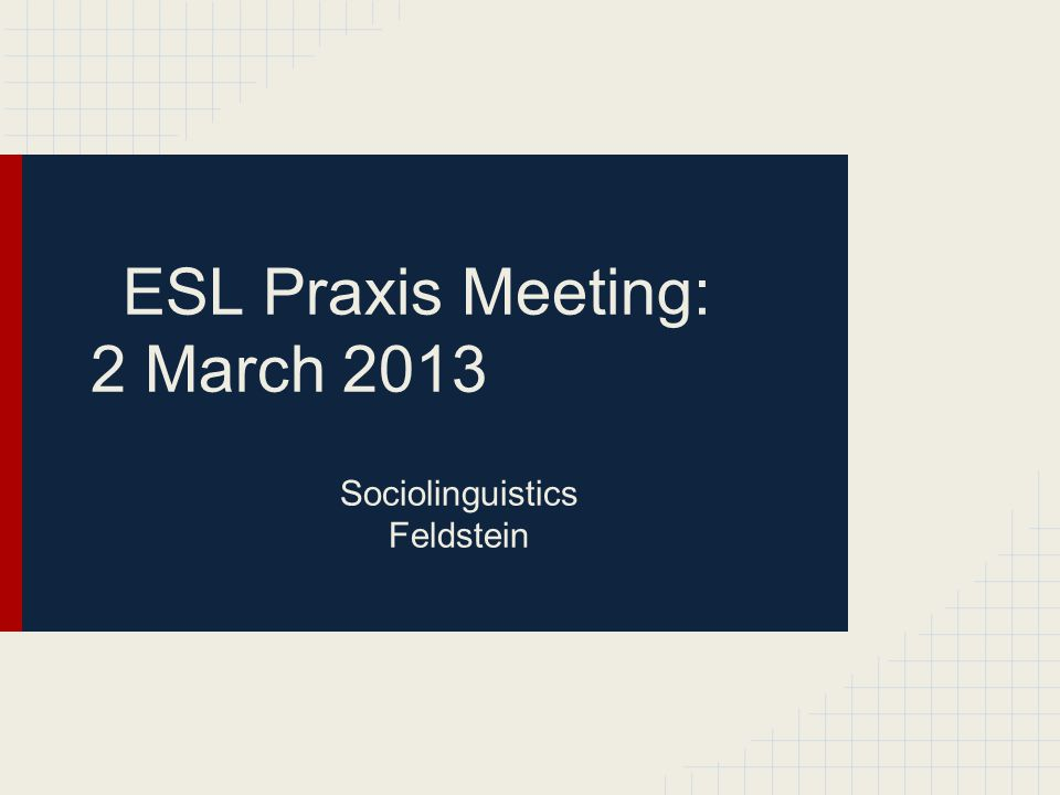 ESL Praxis Meeting: 2 March 2013 Sociolinguistics Feldstein
