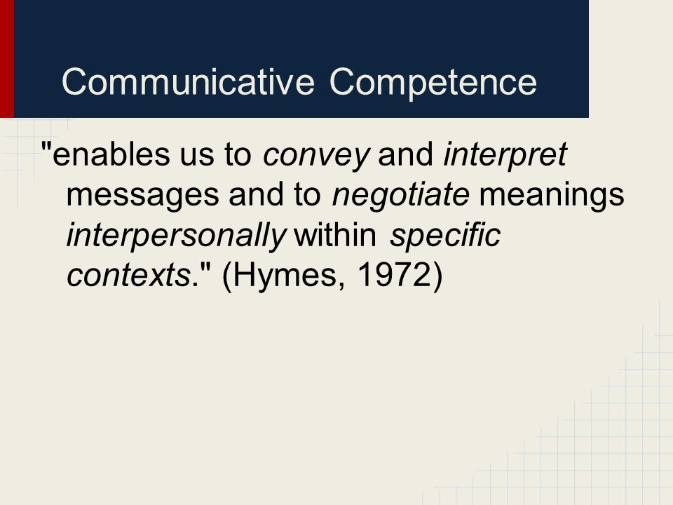 Communicative Competence enables us to convey and interpret messages and to negotiate meanings interpersonally within specific contexts. (Hymes, 1972)