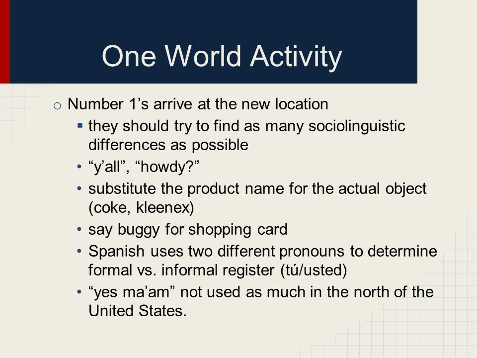 "One World Activity o Number 1's arrive at the new location  they should try to find as many sociolinguistic differences as possible ""y'all"", ""howdy?"""