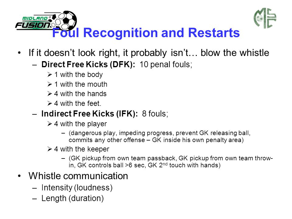 Foul Recognition and Restarts If it doesn't look right, it probably isn't… blow the whistle –Direct Free Kicks (DFK): 10 penal fouls;  1 with the bod
