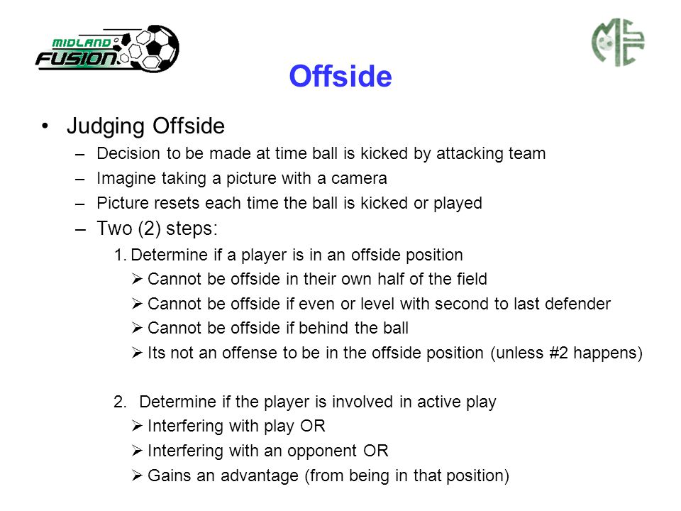 Offside Judging Offside –Decision to be made at time ball is kicked by attacking team –Imagine taking a picture with a camera –Picture resets each time the ball is kicked or played –Two (2) steps: 1.Determine if a player is in an offside position  Cannot be offside in their own half of the field  Cannot be offside if even or level with second to last defender  Cannot be offside if behind the ball  Its not an offense to be in the offside position (unless #2 happens) 2.Determine if the player is involved in active play  Interfering with play OR  Interfering with an opponent OR  Gains an advantage (from being in that position)