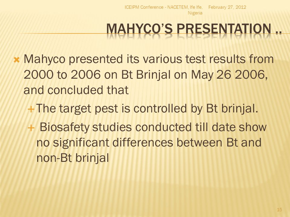  Mahyco presented its various test results from 2000 to 2006 on Bt Brinjal on May 26 2006, and concluded that  The target pest is controlled by Bt b