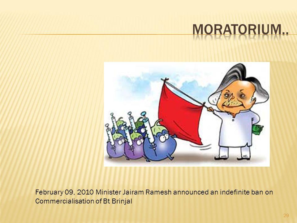 29 February 09, 2010 Minister Jairam Ramesh announced an indefinite ban on Commercialisation of Bt Brinjal