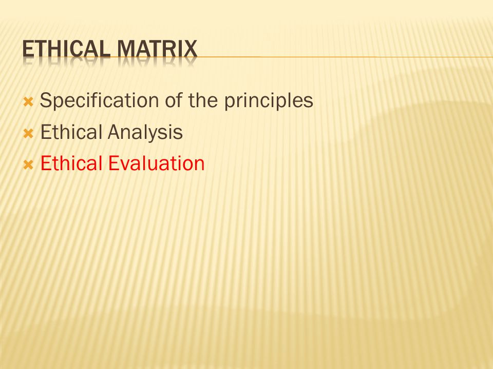  Specification of the principles  Ethical Analysis  Ethical Evaluation