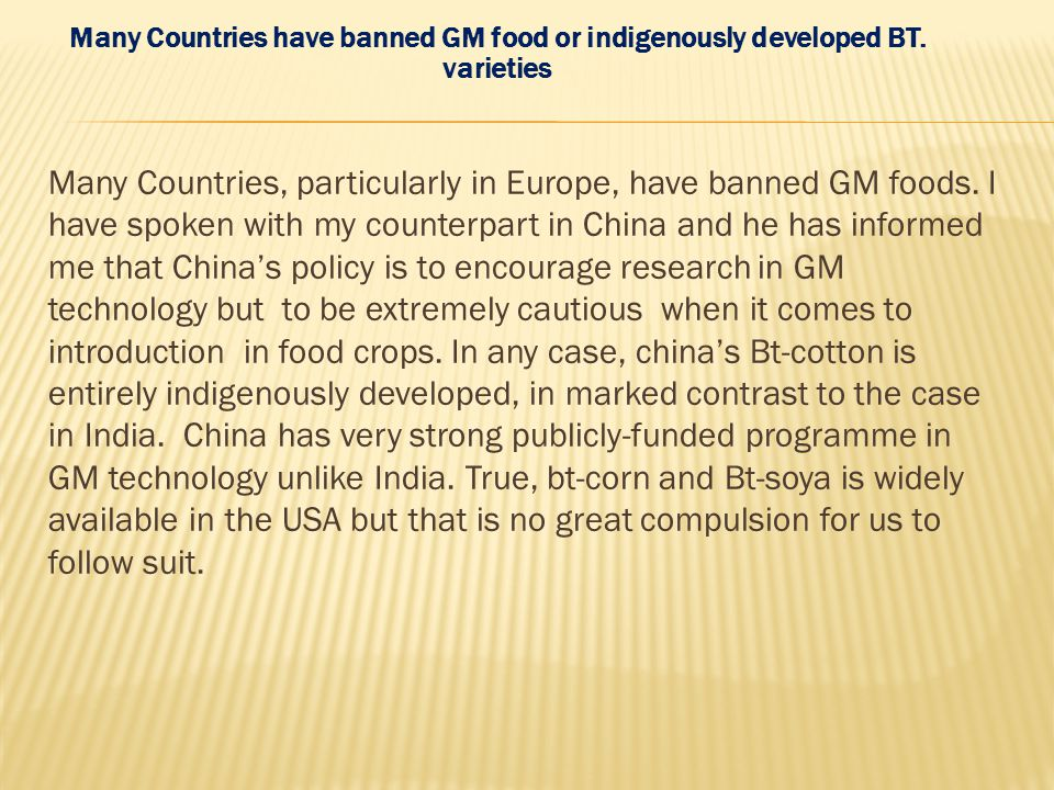 Many Countries have banned GM food or indigenously developed BT. varieties Many Countries, particularly in Europe, have banned GM foods. I have spoken