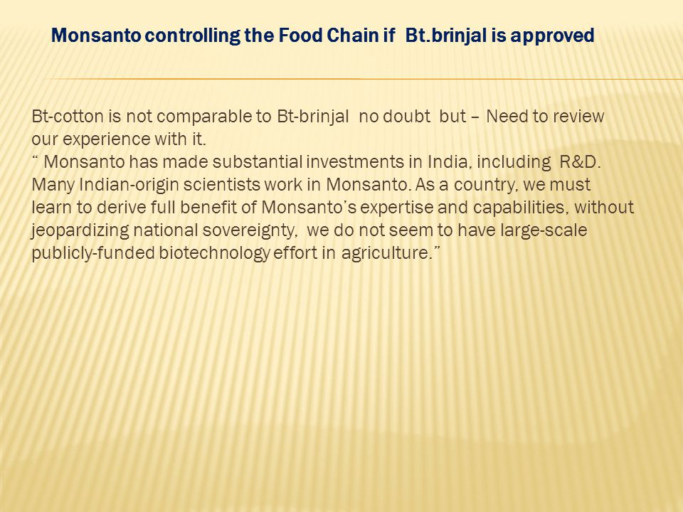 Monsanto controlling the Food Chain if Bt.brinjal is approved Bt-cotton is not comparable to Bt-brinjal no doubt but – Need to review our experience w