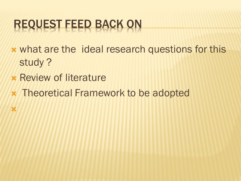  what are the ideal research questions for this study ?  Review of literature  Theoretical Framework to be adopted 