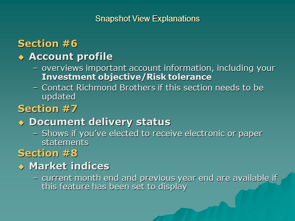 Snapshot View Explanations Section #6  Account profile –overviews important account information, including your Investment objective/Risk tolerance –Contact Richmond Brothers if this section needs to be updated Section #7  Document delivery status –Shows if you've elected to receive electronic or paper statements Section #8  Market indices –current month end and previous year end are available if this feature has been set to display
