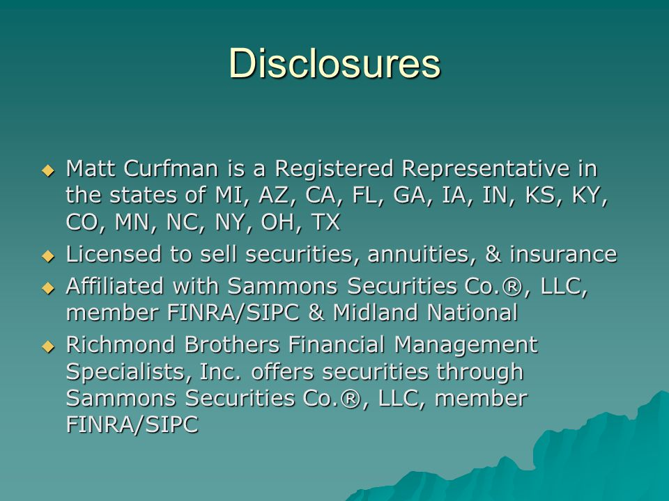 Disclosures  Matt Curfman is a Registered Representative in the states of MI, AZ, CA, FL, GA, IA, IN, KS, KY, CO, MN, NC, NY, OH, TX  Licensed to sell securities, annuities, & insurance  Affiliated with Sammons Securities Co.®, LLC, member FINRA/SIPC & Midland National  Richmond Brothers Financial Management Specialists, Inc.