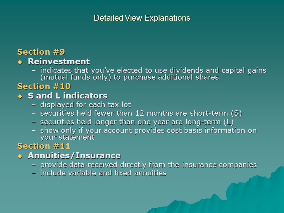 Detailed View Explanations Section #9  Reinvestment –indicates that you've elected to use dividends and capital gains (mutual funds only) to purchase additional shares Section #10  S and L indicators –displayed for each tax lot –securities held fewer than 12 months are short-term (S) –securities held longer than one year are long-term (L) –show only if your account provides cost basis information on your statement Section #11  Annuities/Insurance –provide data received directly from the insurance companies –include variable and fixed annuities