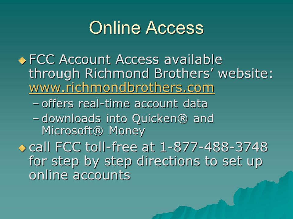 Online Access  FCC Account Access available through Richmond Brothers' website: www.richmondbrothers.com www.richmondbrothers.com –offers real-time account data –downloads into Quicken® and Microsoft® Money  call FCC toll-free at 1-877-488-3748 for step by step directions to set up online accounts