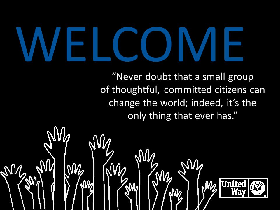 WELCOME Never doubt that a small group of thoughtful, committed citizens can change the world; indeed, it's the only thing that ever has. LIVE UNITED