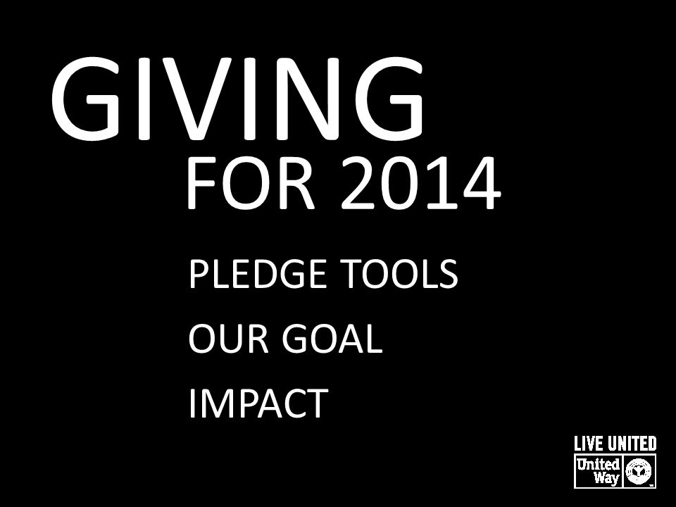 GIVING FOR 2014 PLEDGE TOOLS OUR GOAL IMPACT