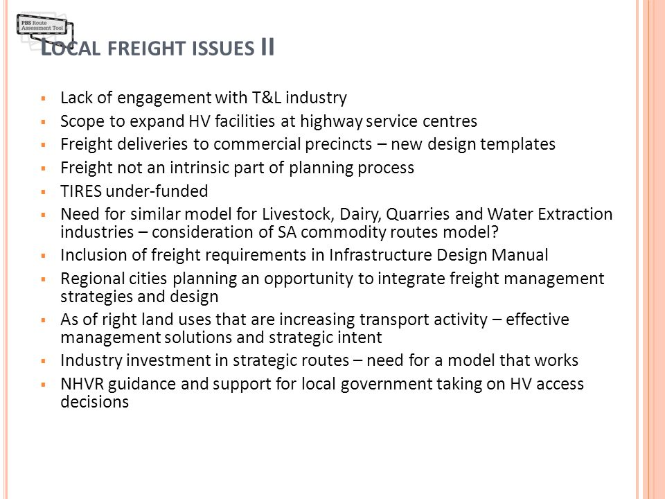 L OCAL FREIGHT ISSUES II  Lack of engagement with T&L industry  Scope to expand HV facilities at highway service centres  Freight deliveries to commercial precincts – new design templates  Freight not an intrinsic part of planning process  TIRES under-funded  Need for similar model for Livestock, Dairy, Quarries and Water Extraction industries – consideration of SA commodity routes model.