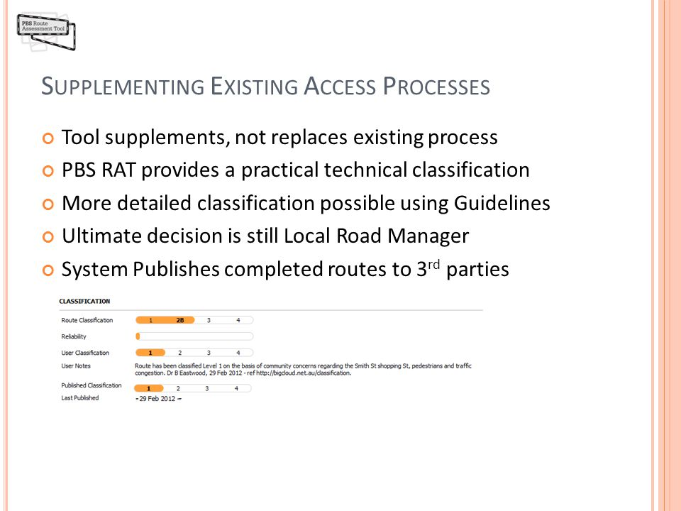 S UPPLEMENTING E XISTING A CCESS P ROCESSES Tool supplements, not replaces existing process PBS RAT provides a practical technical classification More detailed classification possible using Guidelines Ultimate decision is still Local Road Manager System Publishes completed routes to 3 rd parties