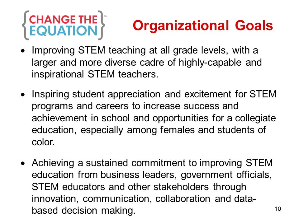 Organizational Goals  Improving STEM teaching at all grade levels, with a larger and more diverse cadre of highly-capable and inspirational STEM teachers.