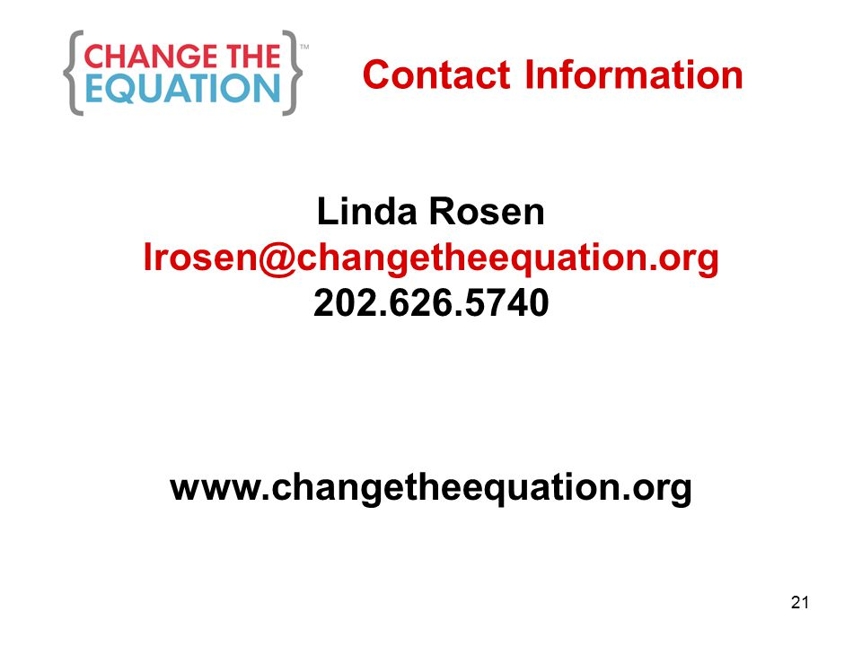 Contact Information Linda Rosen lrosen@changetheequation.org 202.626.5740 www.changetheequation.org 21