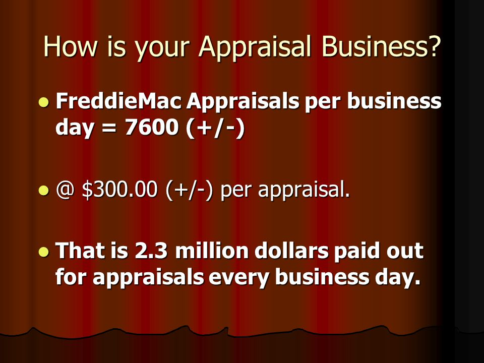 How is your Appraisal Business? FannieMae Appraisals per business day = 9,000 (+/-) FannieMae Appraisals per business day = 9,000 (+/-) @ $300.00 (+/-