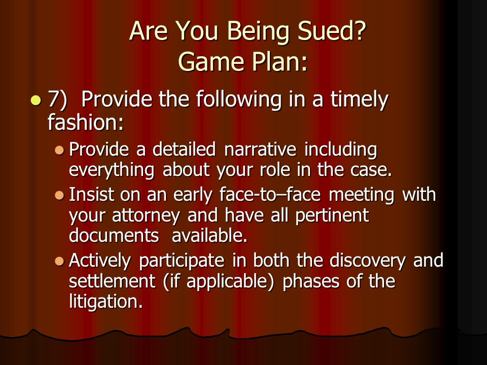 Are You Being Sued? Game Plan: 5) Be prompt, be courteous, be thorough, and be truthful with your insurance representative or with your attorney. 5) B