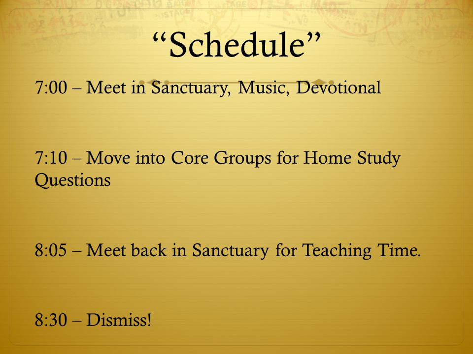 """Schedule"" 7:00 – Meet in Sanctuary, Music, Devotional 7:10 – Move into Core Groups for Home Study Questions 8:05 – Meet back in Sanctuary for Teachin"