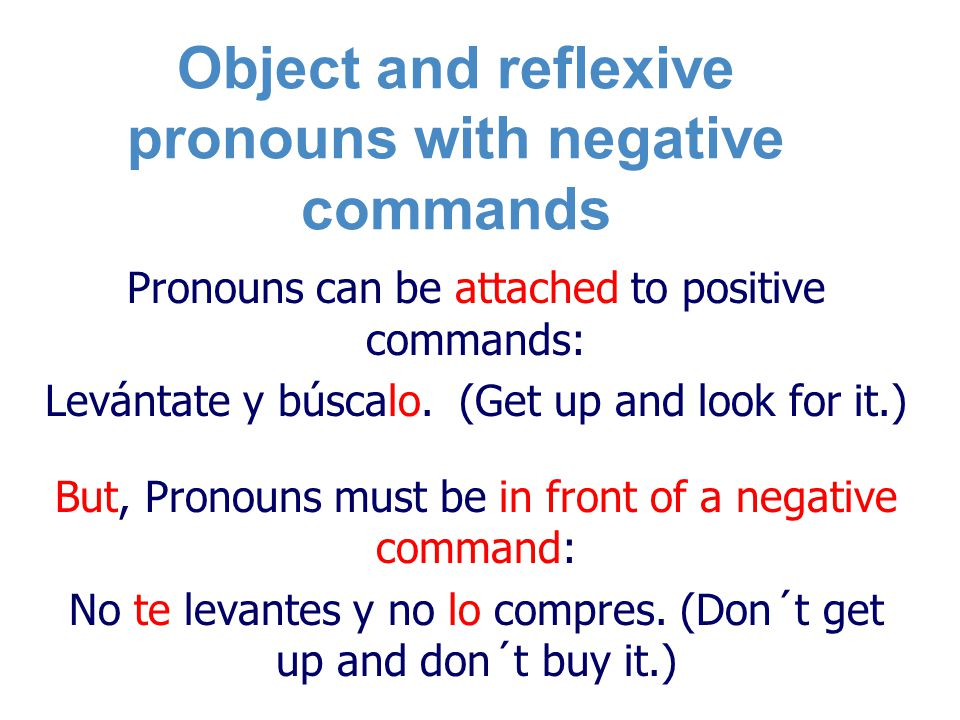 Object and reflexive pronouns with negative commands Pronouns can be attached to positive commands: Levántate y búscalo.