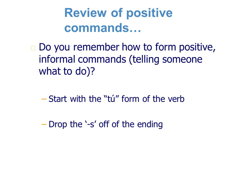 Review of positive commands… n n Do you remember how to form positive, informal commands (telling someone what to do).