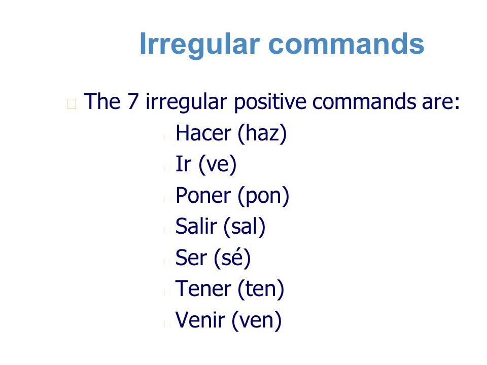 Irregular commands n n The 7 irregular positive commands are: n n Hacer (haz) n n Ir (ve) n n Poner (pon) n n Salir (sal) n n Ser (sé) n n Tener (ten) n n Venir (ven)