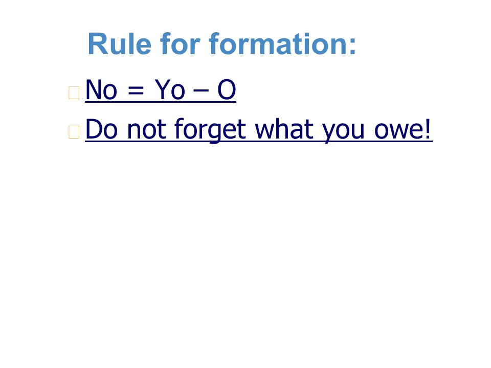 Rule for formation: n n No = Yo – O n n Do not forget what you owe!