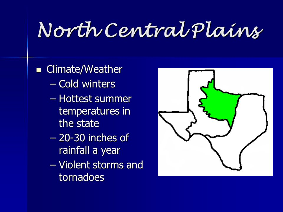 North Central Plains Climate/Weather Climate/Weather –Cold winters –Hottest summer temperatures in the state –20-30 inches of rainfall a year –Violent storms and tornadoes