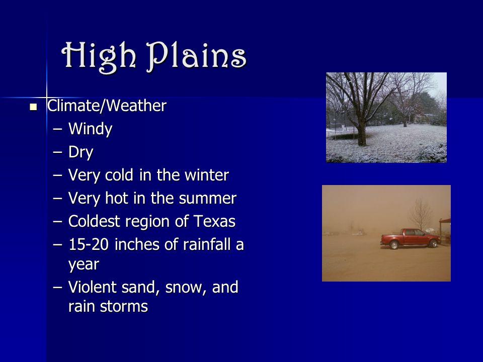 High Plains Climate/Weather Climate/Weather –Windy –Dry –Very cold in the winter –Very hot in the summer –Coldest region of Texas –15-20 inches of rainfall a year –Violent sand, snow, and rain storms